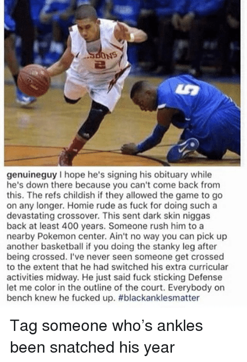 Basketball, Homie, and Memes: genuineguy I hope he's signing his obituary while  he's down there because you can't come back from  this. The refs childish if they allowed the game to go  on any longer. Homie rude as fuck for doing such a  devastating crossover. This sent dark skin niggas  back at least 400 years. Someone rush him to a  nearby Pokemon center. Ain't no way you can pick up  another basketball if you doing the stanky leg after  being crossed. I've never seen someone get crossed  to the extent that he had switched his extra curricular  activities midway. He just said fuck sticking Defense  let me color in the outline of the court. Everybody on  bench knew he fucked up. Tag someone who's ankles been snatched his year