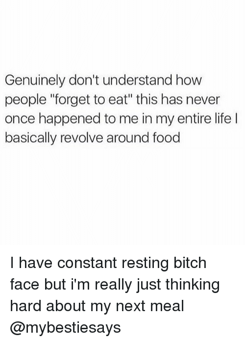 "Thinking Hard: Genuinely don't understand how  people ""forget to eat"" this has never  once happened to me in my entire life  basically revolve around food I have constant resting bitch face but i'm really just thinking hard about my next meal @mybestiesays"