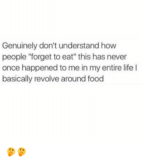 "Food, Life, and Memes: Genuinely don't understand how  people ""forget to eat"" this has never  once happened to me in my entire life  basically revolve around food 🤔🤔"