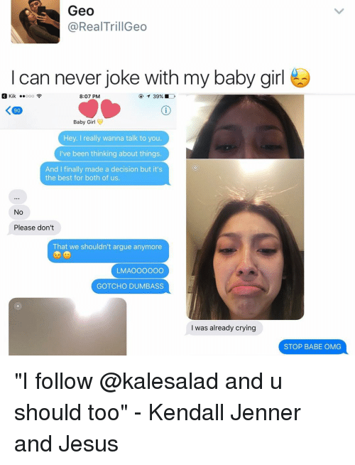 "Arguing, Kendall Jenner, and Kik: Geo  @Real TrillGeo  I can never joke with my baby girl  Kik  8:07 PM  Baby Girl  Hey. I really wanna talk to you.  I've been thinking about things.  And I finally made a decision but it's  the best for both of us.  No  Please don't  That we shouldn't argue anymore  LMAOOOOOO  GOTCHO DUMBASS  I was already crying  STOP BABE OMG ""I follow @kalesalad and u should too"" - Kendall Jenner and Jesus"