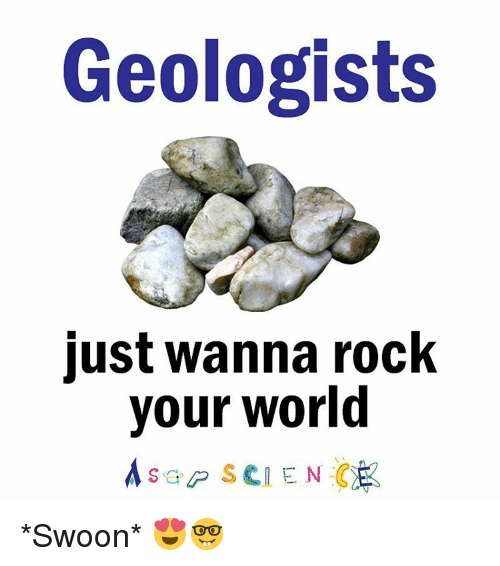 swooning: Geologists  just wanna rock  your world  Asap SCIENCE *Swoon* 😍🤓