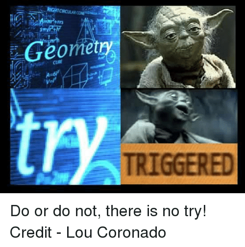 there is no try: Geometry  TRIGGERED Do or do not, there is no try!   Credit - Lou Coronado