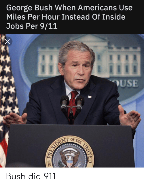 bush did 911: George Bush When Americans Use  Miles Per Hour Instead Of Inside  Jobs Per 9/11  OUSE  OF THE UNIT  RESIDENT Bush did 911