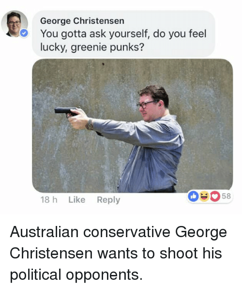 do you feel lucky: George Christensen  You gotta ask yourself, do you feel  lucky, greenie punks?  18 h Like Reply  O#058 Australian conservative George Christensen wants to shoot his political opponents.