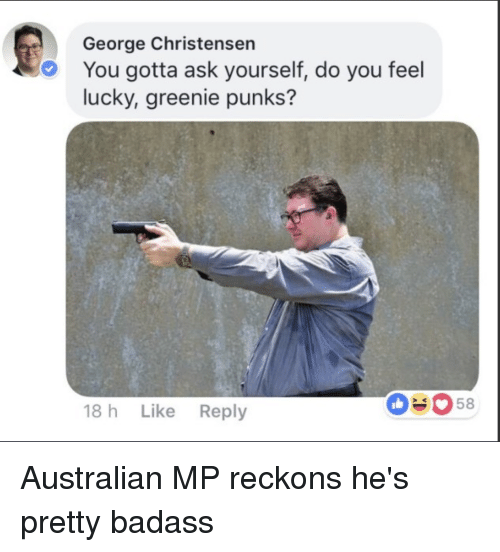 do you feel lucky: George Christensen  You gotta ask yourself, do you feel  lucky, greenie punks?  18 h Like Reply