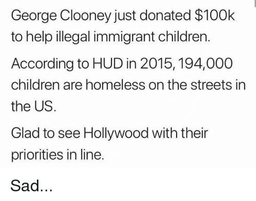 Children, Homeless, and Memes: George Clooney just donated $100k  to help illegal immigrant children.  According to HUD in 2015, 194,000  children are homeless on the streets in  the US.  Glad to see Hollywood with their  priorities in line. Sad...