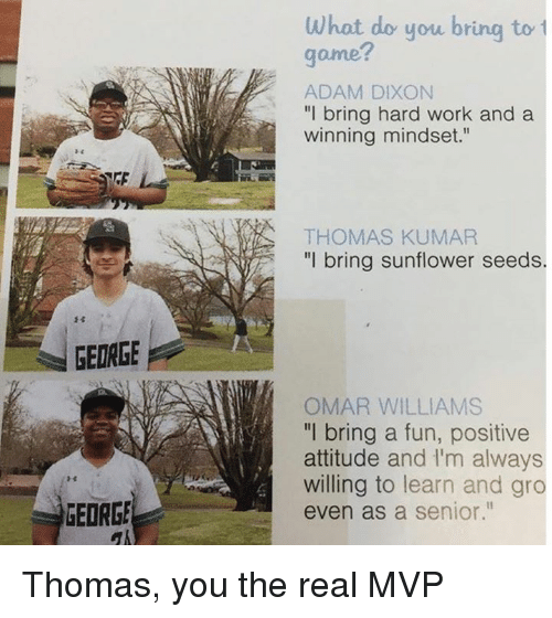 "Mlb, Work, and Game: GEORGE  GEORGE  What do you bring to  game?  ADAM DIXON  ""I bring hard work and a  winning mindset  THOMAS KUMAR  ""I bring sunflower seeds  OMAR WILLIAMS  'll bring a fun, positive  attitude and lim always  willing to learn and gro  even as a senior."" Thomas, you the real MVP"