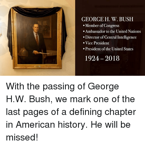 ambassador: GEORGE H. W. BUSH  Member of Congress  .Ambassador to the United Nations  Director of Central Intelligence  Vice President  .President of the United States  1924 2018 With the passing of George H.W. Bush, we mark one of the last pages of a defining chapter in American history. He will be missed!
