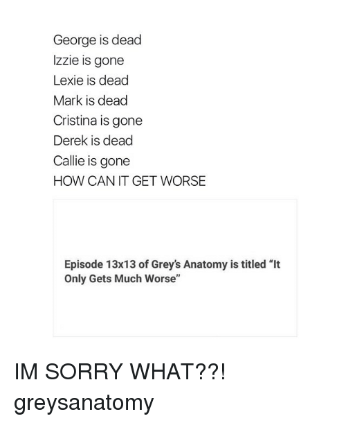 """cally: George is dead  Izzie is gone  Lexie is dead  Mark is dead  Cristina is gone  Derek is dead  Callie is gone  HOW CAN IT GET WORSE  Episode 13x13 of Grey's Anatomy is titled """"It  Only Gets Much Worse"""" IM SORRY WHAT??! greysanatomy"""