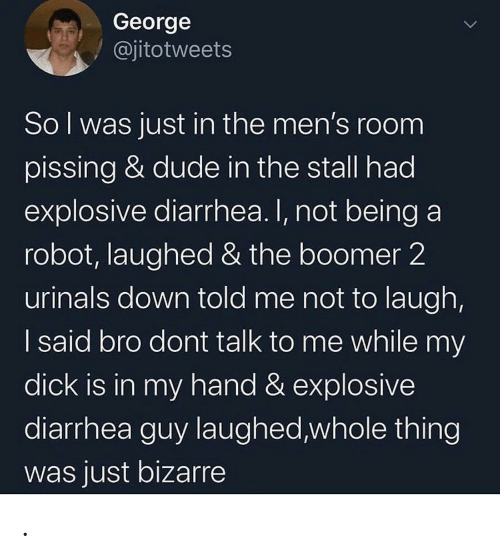 Diarrhea: George  @jitotweets  Sol was just in the men's room  pissing & dude in the stall had  explosive diarrhea. I, not being a  robot, laughed & the boomer 2  urinals down told me not to laugh,  I said bro dont talk to me while my  dick is in my hand & explosive  diarrhea guy laughed,whole thing  was just bizarre .