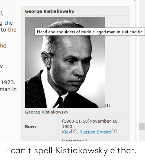 suit and tie: George Kistiakows ky  g the  to the  Head and shoulders of middle-aged man in suit and tie  he  1973.  man in  [1]  George Kistiakowsky  (1900-11-18)November  Born  1900  Kiev[21, Russian Empire[3]  Decamber 7 I can't spell Kistiakowsky either.