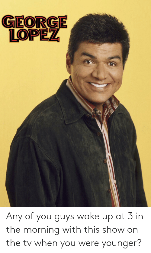 George Lopez: GEORGE  LOPEZ Any of you guys wake up at 3 in the morning with this show on the tv when you were younger?