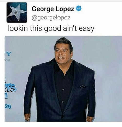 george lopez georgelopez lookin this good aint easy 12463707 george lopez lookin this good ain't easy george lopez meme on sizzle