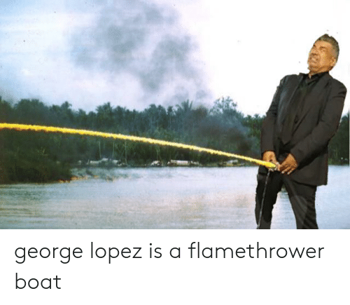 George Lopez: george lopez is a flamethrower boat