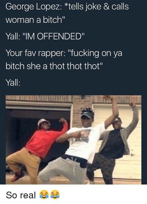 """George Lopez: George Lopez: tells joke & calls  woman a bitch""""  Yall: """"IM OFFENDED""""  Your fav rapper: """"fucking on ya  bitch she a thot thot thot""""  Yall. So real 😂😂"""