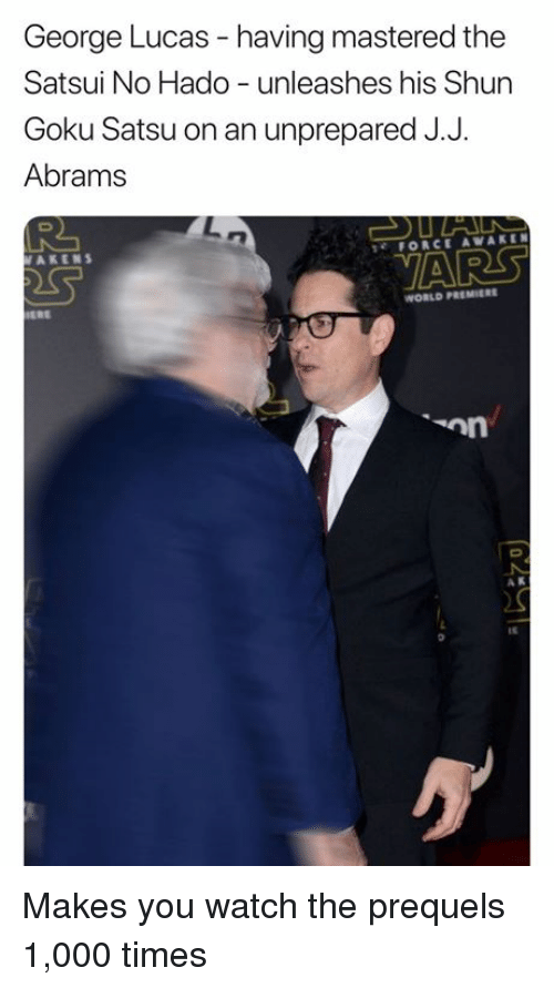 shun: George Lucas - having mastered the  Satsui No Hado unleashes his Shun  Goku Satsu on an unprepared J.J  Abrams  AKENS  FORCE AWAKEN  VARS  WORLD PREMIERE  A K  It Makes you watch the prequels 1,000 times