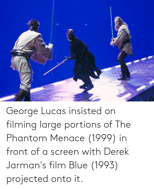 the phantom menace: George Lucas insisted on filming large portions of The Phantom Menace (1999) in front of a screen with Derek Jarman's film Blue (1993) projected onto it.
