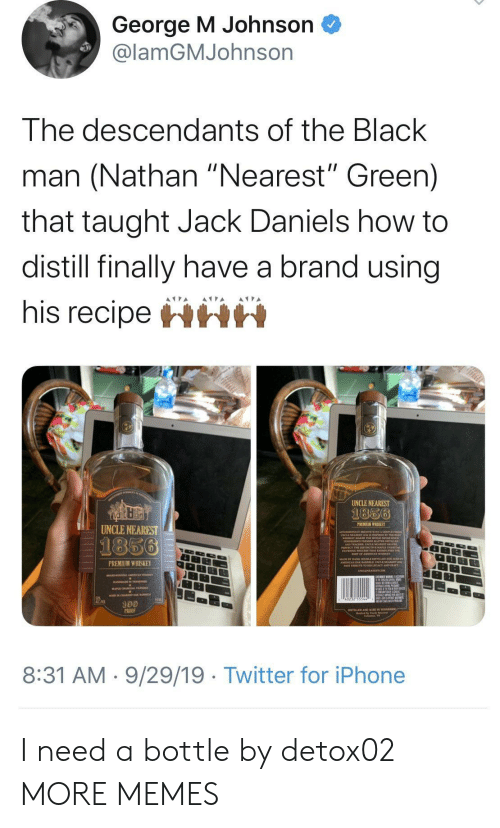 """Black Man: George M Johnson  @lamGMJohnson  The descendants of the Black  man (Nathan """"Nearest"""" Green)  that taught Jack Daniels how to  distill finally have a brand using  his recipeHHH  UNCLE NEAREST  1856  PREMIUM WHISKEY  UNCLE NEAREST  1856  PREMIUM WHISKEY  100  PROO  8:31 AM 9/29/19 Twitter for iPhone I need a bottle by detox02 MORE MEMES"""