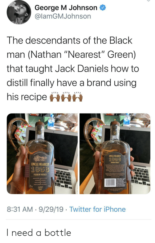 """Black Man: George M Johnson  @lamGMJohnson  The descendants of the Black  man (Nathan """"Nearest"""" Green)  that taught Jack Daniels how to  distill finally have a brand using  his recipeHHH  UNCLE NEAREST  1856  PREMIUM WHISKEY  UNCLE NEAREST  1856  PREMIUM WHISKEY  100  PROO  8:31 AM 9/29/19 Twitter for iPhone I need a bottle"""