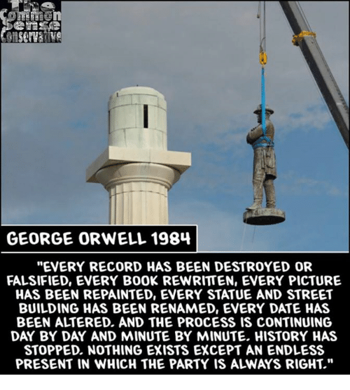 "Memes, Date, and History: GEORGE ORWELL 1984  ""EVERY RECORD HAS BEEN DESTROYED OR  FALSIFIED, EVERY B00K REWRITTEN, EVERY PICTURE  HAS BEEN REPAINTED, EVERY STATUE AND STREET  BUILDING HAS BEEN RENAMED, ENERY DATE HAS  BEEN ALTERED, AND THE PROCESS IS CONTINUING  DAY BY DAY AND MINUTE BY MINUTE. HISTORY HAS  STOPPED, NOTHING EXISTS EXCEPT AN ENDLESS"