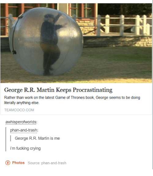 Procrastination: George R.R. Martin Keeps Procrastinating  Rather than work on the latest Game of Thrones book, George seems to be doing  literally anything else.  TEAM COCO COM  awhisperofworlds:  phan-and-trash:  George R.R. Martin is me  i'm fucking crying  O Photos source: phan-and-trash
