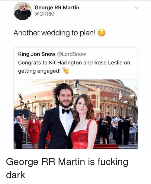 Kit Harington: George RR Martin  @GRRM  Another wedding to plan!  King Jon Snow @LordSnow  Congrats to Kit Harington and Rose Leslie on  getting engaged! George RR Martin is fucking dark