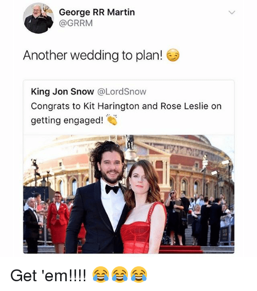 Martin, Memes, and Jon Snow: George RR Martin  @GRRM  Another wedding to plan!  King Jon Snow @LordSnow  Congrats to Kit Harington and Rose Leslie or  getting engaged! Get 'em!!!! 😂😂😂