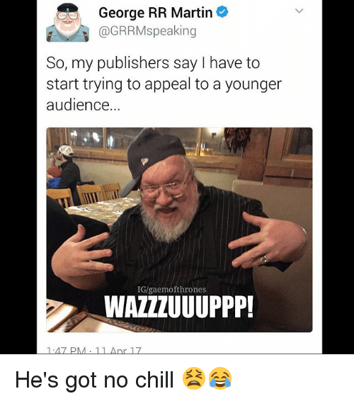 Chill, Martin, and Memes: George RR Martin  @GRRMs peaking  So, my publishers say have to  start trying to appeal to a younger  audience  IG/gaemofthrones  WAZZZUUUPPP! He's got no chill 😫😂