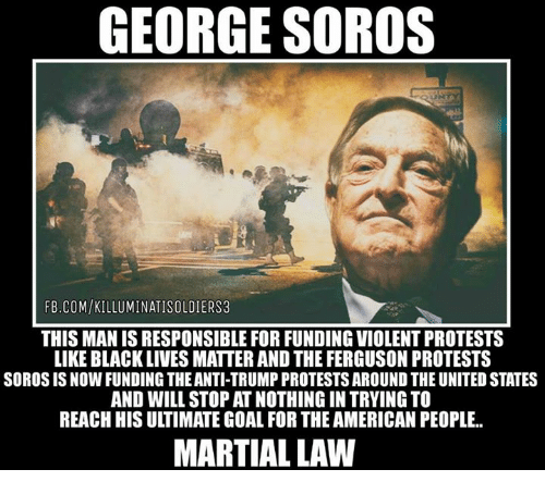 Black Lives Matter, Black Lives Matter, and Memes: GEORGE SOROS  FB.COM/KILLUMINATISOLDIERS3  THIS MAN IS RESPONSIBLE FOR FUNDING VIOLENT PROTESTS  LIKE BLACK LIVES MATTER AND THE FERGUSON PROTESTS  SOROS IS NOW FUNDING THEANTI-TRUMP PROTESTS AROUNDTHE UNITED STATES  AND WILL STOP AT NOTHING IN TRYING TO  REACHHIS ULTIMATE GOAL FOR THEAMERICAN PEOPLE..  MARTIAL LAW