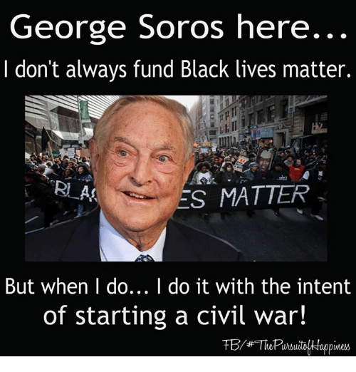 Black Lives Matter, Black Lives Matter, and Memes: George Soros here.  don't always fund Black lives matter.  RI AA  ES MATTER  But when I do... I do it with the intent  of starting a civil war!
