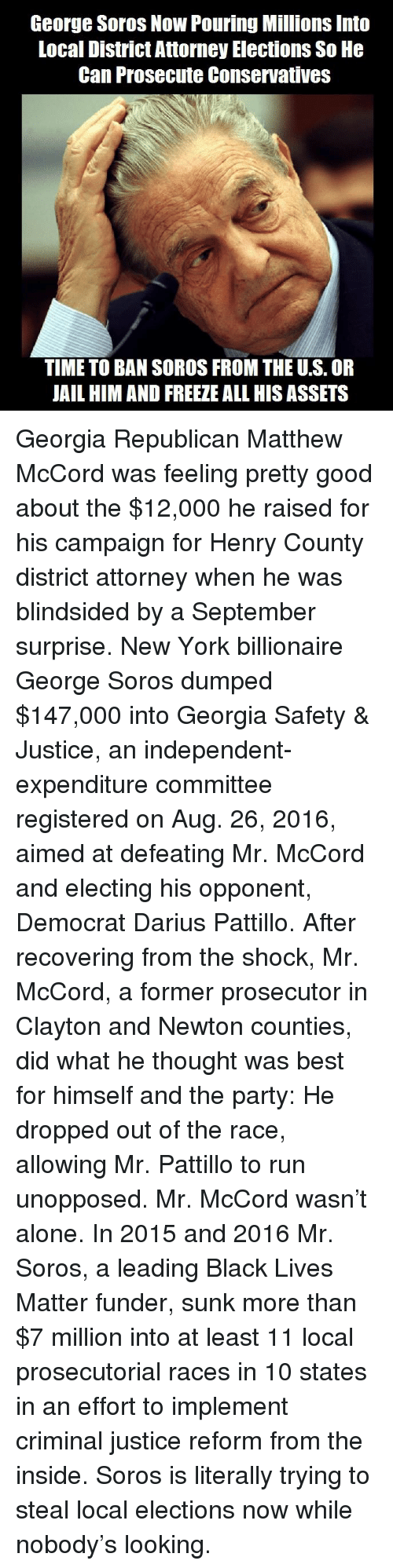 The Shocked: George Soros Now Pouring Millions Into  Local District Attorney Elections So He  Can Prosecute Conservatives  TIME TO BAN SOROS FROM THE U.S. OR  JAIL HIM AND FREEZE ALL HIS ASSETS Georgia Republican Matthew McCord was feeling pretty good about the $12,000 he raised for his campaign for Henry County district attorney when he was blindsided by a September surprise. New York billionaire George Soros dumped $147,000 into Georgia Safety & Justice, an independent-expenditure committee registered on Aug. 26, 2016, aimed at defeating Mr. McCord and electing his opponent, Democrat Darius Pattillo. After recovering from the shock, Mr. McCord, a former prosecutor in Clayton and Newton counties, did what he thought was best for himself and the party: He dropped out of the race, allowing Mr. Pattillo to run unopposed. Mr. McCord wasn't alone. In 2015 and 2016 Mr. Soros, a leading Black Lives Matter funder, sunk more than $7 million into at least 11 local prosecutorial races in 10 states in an effort to implement criminal justice reform from the inside.                                         Soros is literally trying to steal local elections now while nobody's looking.