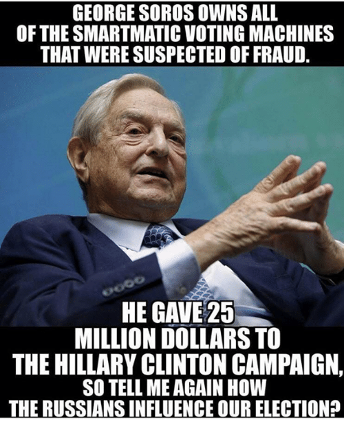Hillary Clinton, Memes, and George Soros: GEORGE SOROS OWNS ALL  OF THE SMARTMATIC VOTING MACHINES  THAT WERE SUSPECTED OF FRAUD.  HE GAVE 25  MILLION DOLLARS TO  THE HILLARY CLINTON CAMPAIGN,  SO TELL ME AGAIN HOW  THE RUSSIANSINFLUENCE OUR ELECTION?