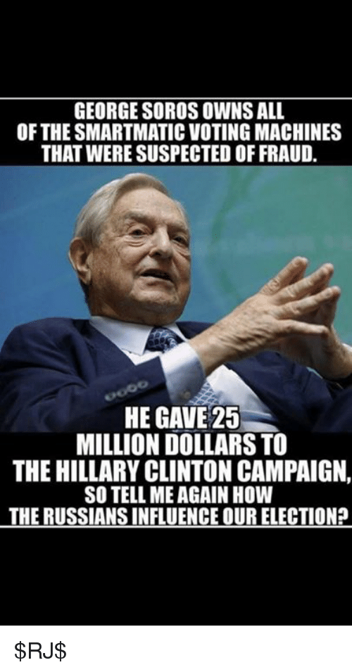 George Soros: GEORGE SOROS OWNS ALL  OF THE SMARTMATIC VOTINGMACHINES  THAT WERE SUSPECTED OFFRAUD.  HE GAVE 25  MILLION DOLLARS TO  THE HILLARY CLINTON CAMPAIGN,  SO TELL MEAGAIN HOW  THE RUSSIANSINFLUENCE OUR ELECTIONP $RJ$