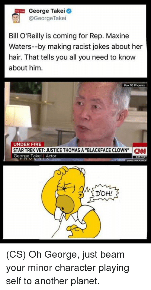 """Racist Jokes: George Takei  @George Take  Bill O'Reilly is coming for Rep. Maxine  Waters--by making racist jokes about her  hair. That tells you all you need to know  about him.  Fox 10 Phoenix  UNDER FIRE  STAR TREK VET: JUSTICE THOMAS A """"BLACKFACE CLOWN"""" CNN  George Takei Actor  Drott! (CS) Oh George, just beam your minor character playing self to another planet."""