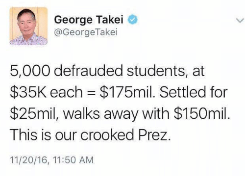 crook: George Takei  @George Takei  5,000 defrauded students, at  $35K each $175mil. Settled for  $25mil, walks away with $150mil.  This is our crooked Prez.  11/20/16, 11:50 AM