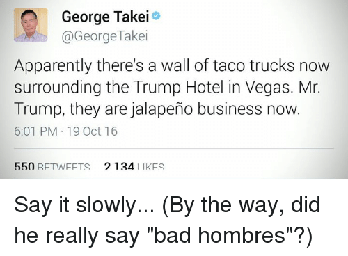"""Jalapeno Business: George Takei  @George Takei  Apparently there's a wall of taco trucks now  surrounding the Trump Hotel in Vegas. Mr.  Trump, they are jalapeno business now.  6:01 PM 19 Oct 16  550 RF TWFFTS 2 124  IK FS Say it slowly...  (By the way, did he really say """"bad hombres""""?)"""