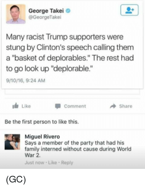 """Family, Memes, and Party: George Takei  GeorgeTakei  Many racist Trump supporters were  stung by Clinton's speech calling them  a """"basket of deplorables."""" The rest had  to go look up """"deplorable.""""  9/10/16, 9:24 AM  I Like  Comment  Share  Be the first person to like this.  Miguel Rivero  Says a member of the party that had his  family interned without cause during World  War 2.  Just now Like Reply (GC)"""