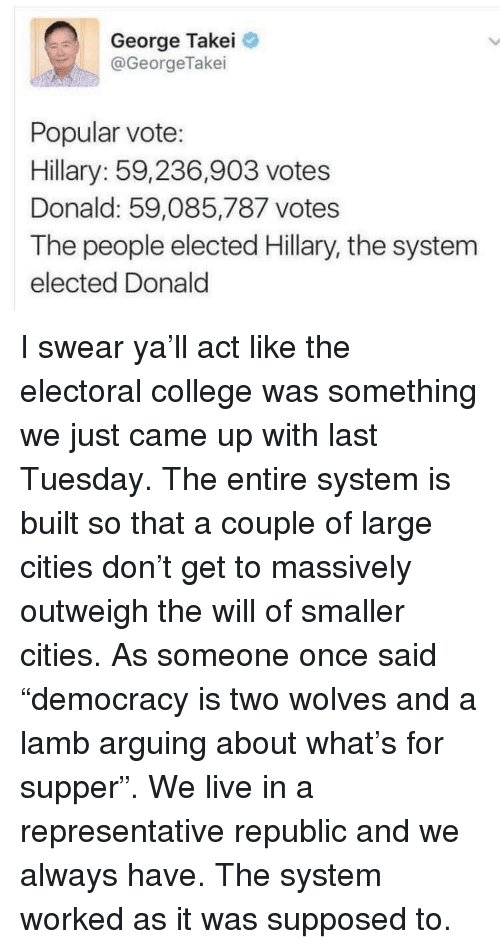 Vote Hillary: George Takei  @GeorgeTakei  Popular vote:  Hillary: 59,236,903 votes  Donald: 59,085,787 votes  The people elected Hillary, the system  elected Donald <p>I swear ya&rsquo;ll act like the electoral college was something we just came up with last Tuesday. The entire system is built so that a couple of large cities don&rsquo;t get to massively outweigh the will of smaller cities. As someone once said &ldquo;democracy is two wolves and a lamb arguing about what&rsquo;s for supper&rdquo;. We live in a representative republic and we always have. The system worked as it was supposed to.</p>