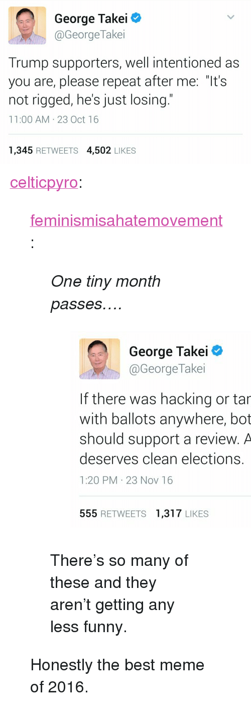 """Funny, Meme, and Tumblr: George Takei  @GeorgeTakei  Trump supporters, well intentioned as  you are, please repeat after me: """"It's  not rigged, he's just losing.""""  11:00 AM 23 Oct 16  1,345 RETWEETS 4,502 LIKES <p><a href=""""http://celticpyro.tumblr.com/post/154651421484/feminismisahatemovement-one-tiny-month-passes"""" class=""""tumblr_blog"""">celticpyro</a>:</p>  <blockquote><p><a href=""""http://feminismisahatemovement.tumblr.com/post/153644836578/one-tiny-month-passes-theres-so-many-of-these"""" class=""""tumblr_blog"""">feminismisahatemovement</a>:</p><blockquote> <p><i>One tiny month passes….</i></p> <figure class=""""tmblr-full"""" data-orig-height=""""868"""" data-orig-width=""""1200""""><img src=""""https://78.media.tumblr.com/77f9b0ddce35c2068595b6c3f877d7f2/tumblr_inline_oh7fr0tXl71r3uhnd_540.jpg"""" data-orig-height=""""868"""" data-orig-width=""""1200""""/></figure><p>There's so many of these and they aren't getting any less funny.<br/></p> </blockquote> <p>Honestly the best meme of 2016.<br/></p></blockquote>"""