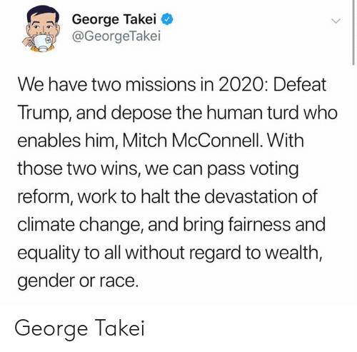 turd: George Takei  @GeorgeTakei  We have two missions in 2020: Defeat  Trump, and depose the human turd who  enables him, Mitch McConnell. With  those two wins, we can pass voting  reform, work to halt the devastation of  climate change, and bring fairness and  equality to all without regard to wealth,  gender or race. George Takei
