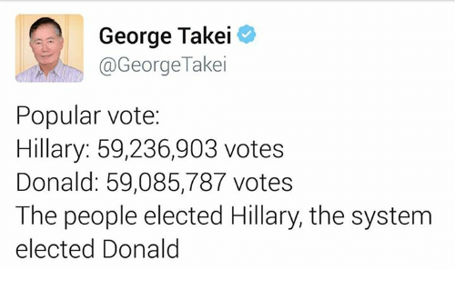 Vote Hillary: George Takei  Takei  George Popular vote:  Hillary: 59,236,903 votes  Donald: 59,085,787 votes  The people elected Hillary, the system  elected Donald