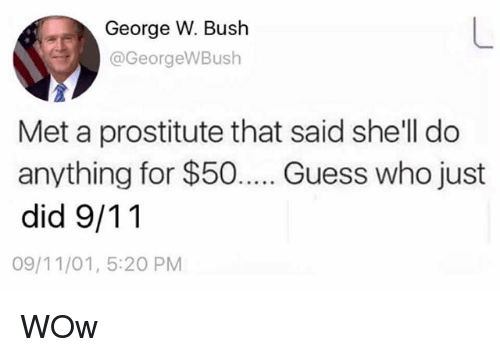9/11, George W. Bush, and Memes: George W. Bush  @GeorgeWBush  Met a prostitute that said she'll do  anything for $50... Guess who just  did 9/11  09/11/01, 5:20 PM WOw