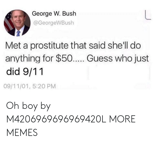 George W. Bush: George W. Bush  @GeorgeWBush  Met a prostitute that said she'll do  anything for $50... Guess who just  did 9/11  09/11/01, 5:20 PM Oh boy by M4206969696969420L MORE MEMES