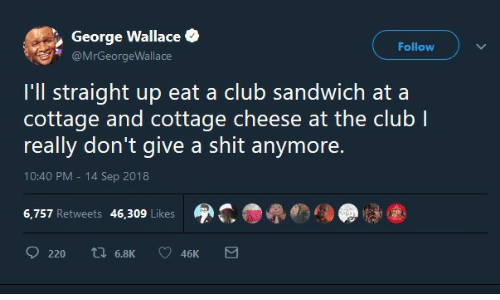 cottage cheese: George Wallace  Follow  @MrGeorgeWallace  I'll straight up eat a club sandwich at a  cottage and cottage cheese at the club I  really don't give a shit anymore.  10:40 PM 14 Sep 2018  6,757 Retweets 46,309 Likes  ti 6.8K  220  46K