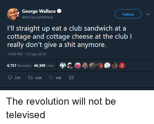 cottage cheese: George Wallace  @MrGeorgeWallace  Follow  I'll straight up eat a club sandwich ata  cottage and cottage cheese at the club l  really don't give a shit anymore.  10:40 PM-14 Sep 2018  6,757 Retweets 46,309 Likes  220 tl 6.8K  46K The revolution will not be televised