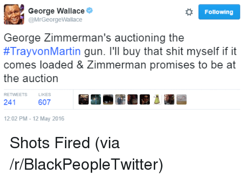 George Wallace: George Wallace  @MrGeorgeWallace  Following  George Zimmerman's auctioning the  #TrayvonMartin gun. I'll buy that shit myself if it  comes loaded & Zimmerman promises to be at  the auction  RETWEETS  LIKES  241  607  12:02 PM-12 May 2016 <p>Shots Fired (via /r/BlackPeopleTwitter)</p>