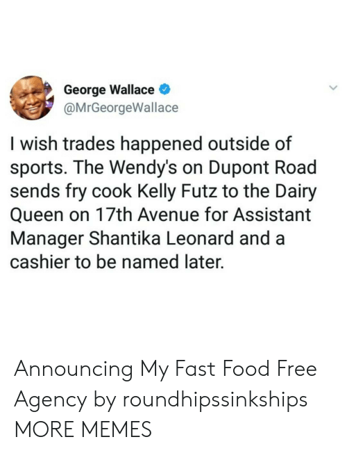 George Wallace: George Wallace  @MrGeorgeWallace  I wish trades happened outside of  sports. The Wendy's on Dupont Road  sends fry cook Kelly Futz to the Dairy  Queen on 17th Avenue for Assistant  Manager Shantika Leonard and a  cashier to be named later. Announcing My Fast Food Free Agency by roundhipssinkships MORE MEMES