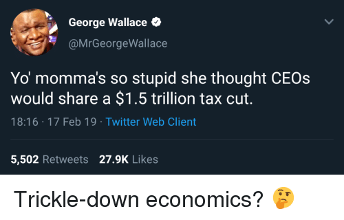 Trickle Down: George Wallace  @MrGeorgeWallace  Yo momma's so stupid she thought CEOs  would share a $1.5 trillion tax cut.  18:16 17 Feb 19 Twitter Web Client  5,502 Retweets 27.9K Likes Trickle-down economics? 🤔