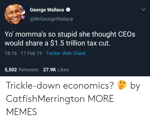 Trickle Down: George Wallace  @MrGeorgeWallace  Yo momma's so stupid she thought CEOs  would share a $1.5 trillion tax cut.  18:16 17 Feb 19 Twitter Web Client  5,502 Retweets 27.9K Likes Trickle-down economics? 🤔 by CatfishMerrington MORE MEMES