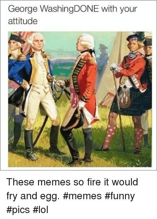 Memes Funny Pics: George WashingDONE with your  attitude These memes so fire it would fry and egg. #memes #funny #pics #lol